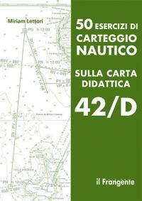 50 esercizi di carteggio nautico sulla carta didattica 42/D