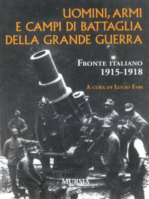 Uomini armi e campi di battaglia della Grande Guerra 1915-1918